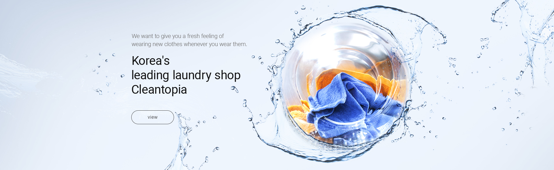 We want to give you a fresh feeling of wearing new clothes whenever you wear them. Korea's leading laundry shop Cleantopia